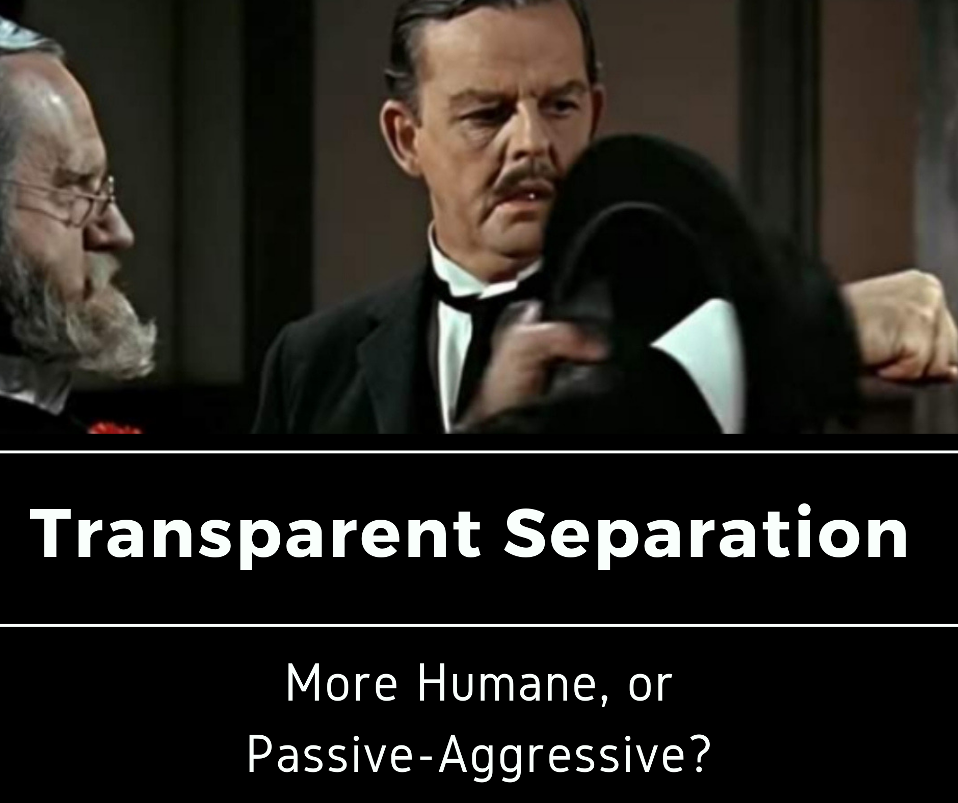 Transparent Separation: More Humane or just Passive-Aggressive?