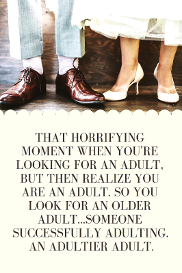 That horrifying moment when you're looking for an adult, but then realize you are an adult. So you look for an older adult...someone successfully adulting. An adultier adult.