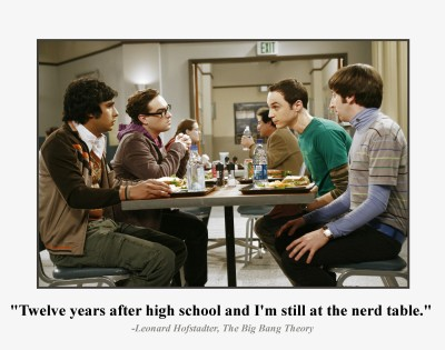 """Twelve years after high school and I'm still at the nerd table."""