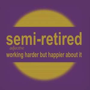 semi-retired (adj): working harder but happier about it